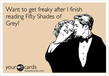 Want to get freaky after I finish reading Fifty Shades of Grey?