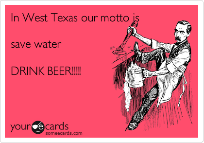 In West Texas our motto is    save water  DRINK BEER!!!!!
