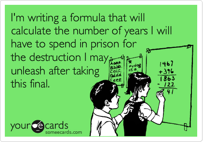 I'm writing a formula that will calculate the number of years I will have to spend in prison for the destruction I may unleash after taking this final.
