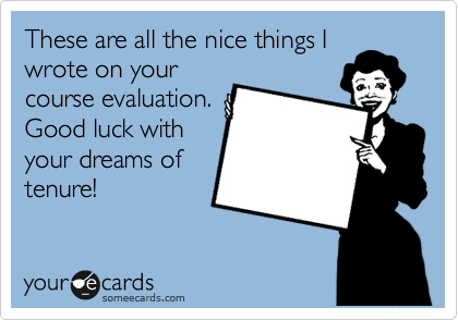 These are all the nice things I wrote on your course evaluation. Good luck with your dreams of tenure!