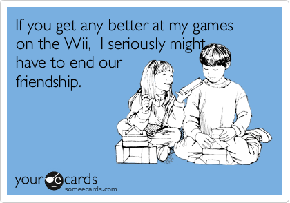 If you get any better at my games on the Wii,  I seriously might have to end our  friendship.