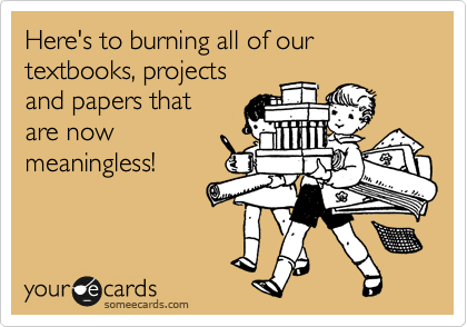 Here's to burning all of our textbooks, projects and papers that are now meaningless!