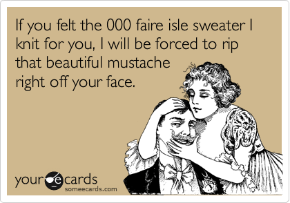 If you felt the 000 faire isle sweater I knit for you, I will be forced to rip that beautiful mustache right off your face.
