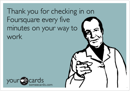Thank you for checking in on Foursquare every five minutes on your way to work