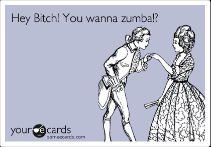 Hey Bitch! You wanna zumba!?