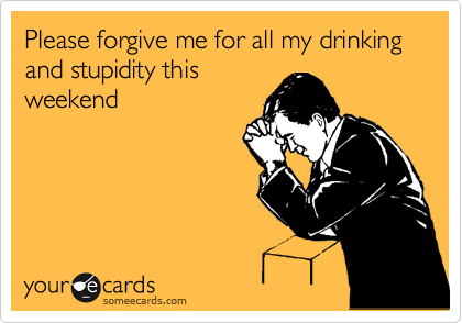 Please forgive me for all my drinking and stupidity this weekend