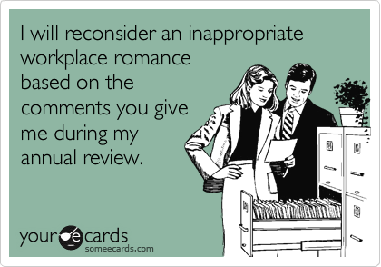 I will reconsider an inappropriate workplace romance based on the comments you give me during my annual review.