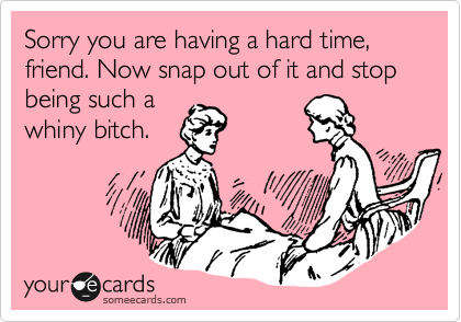 Sorry you are having a hard time, friend. Now snap out of it and stop being such a whiny bitch.