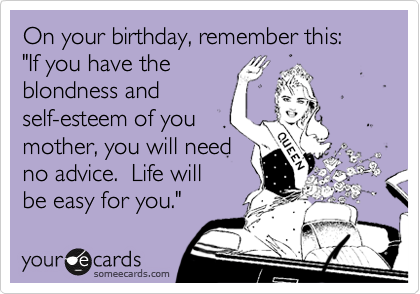 """On your birthday, remember this: """"If you have the  blondness and  self-esteem of you  mother, you will need  no advice.  Life will  be easy for you."""""""