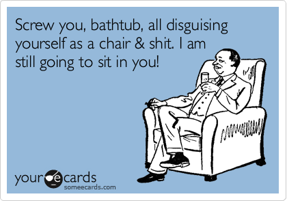 Screw you, bathtub, all disguising yourself as a chair & shit. I am  still going to sit in you!