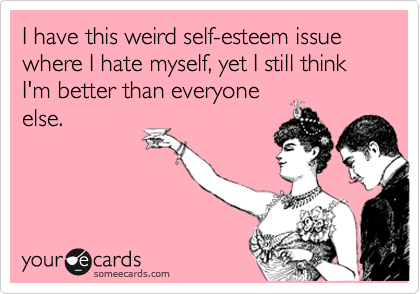 I have this weird self-esteem issue where I hate myself, yet I still think I'm better than everyone else.