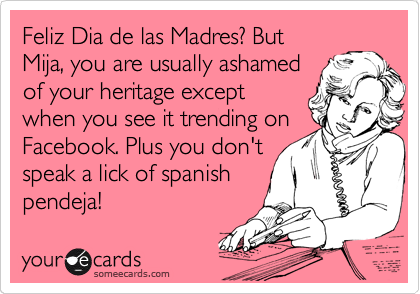 Feliz Dia de las Madres? But Mija, you are usually ashamed of your heritage except when you see it trending on Facebook. Plus you don't speak a lick of spanish pendeja!