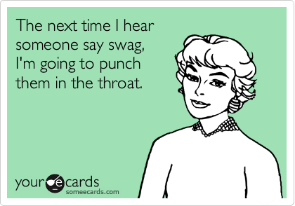 The next time I hear someone say swag, I'm going to punch them in the throat.
