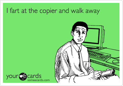 I fart at the copier and walk away