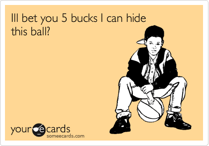 Ill bet you 5 bucks I can hide this ball?