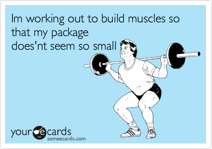 Im working out to build muscles so that my package does'nt seem so small