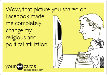 Wow, that picture you shared on  Facebook made me completely change my religious and political affiliation!