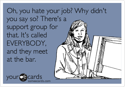 Oh, you hate your job? Why didn't you say so? There's a support group for that. It's called EVERYBODY, and they meet at the bar.