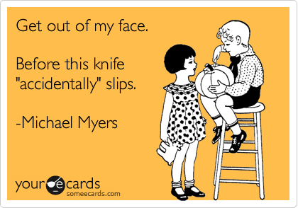 """Get out of my face.  Before this knife """"accidentally"""" slips.  -Michael Myers"""