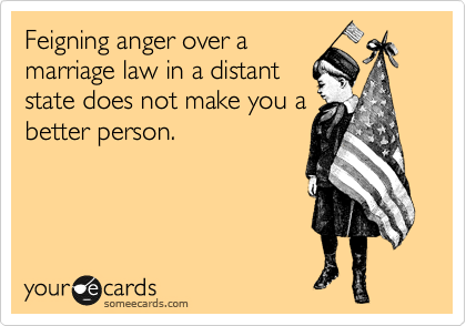 Feigning anger over a marriage law in a distant state does not make you a better person.
