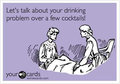 Let's talk about your drinking problem over a few cocktails!
