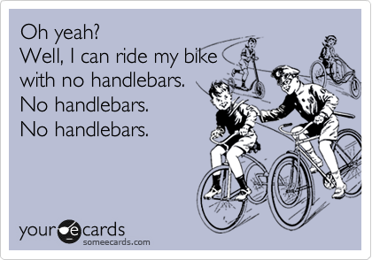 Oh yeah? Well, I can ride my bike with no handlebars. No handlebars. No handlebars.