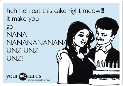 heh heh eat this cake right meow!!! it make you go NANA NANANANANANA! UNZ UNZ UNZ!