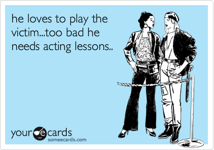 he loves to play the victim...too bad he needs acting lessons..