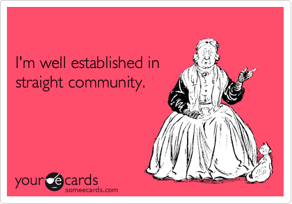 I'm well established in straight community.