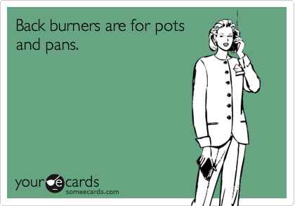 Back burners are for pots and pans.