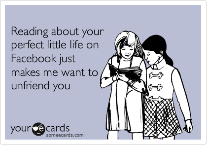 Reading about your  perfect little life on  Facebook just makes me want to unfriend you