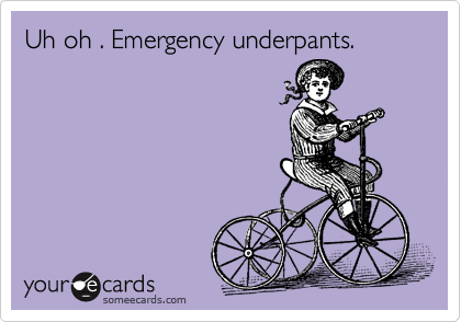 Uh oh . Emergency underpants.