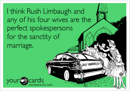 I think Rush Limbaugh and any of his four wives are the perfect spokespersons for the sanctity of marriage.