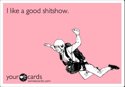 I like a good shitshow.