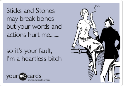 Sticks and Stones may break bones but your words and actions hurt me........  so it's your fault, I'm a heartless bitch