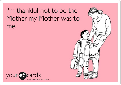 I'm thankful not to be the Mother my Mother was to me.