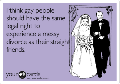 I think gay people should have the same legal right to experience a messy divorce as their straight friends.