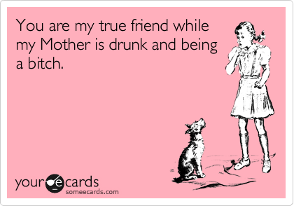 You are my true friend while my Mother is drunk and being a bitch.