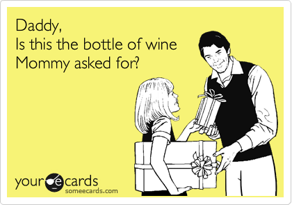 Daddy, Is this the bottle of wine Mommy asked for?