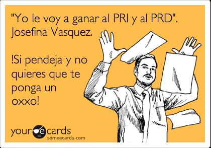 """""""Yo le voy a ganar al PRI y al PRD"""".  Josefina Vasquez.  !Si pendeja y no quieres que te ponga un  oxxo!"""