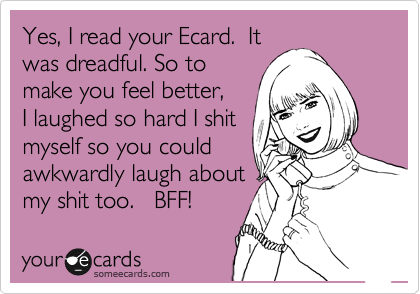 Yes, I read your Ecard.  It was dreadful. So to make you feel better, I laughed so hard I shit myself so you could awkwardly laugh about my shit too.   BFF!