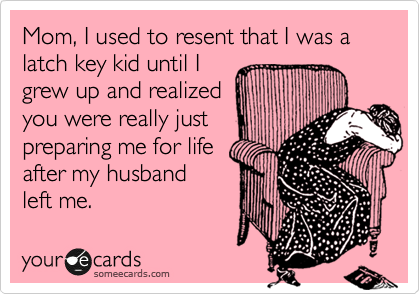 Mom, I used to resent that I was a latch key kid until I grew up and realized you were really just preparing me for life after my husband left me.