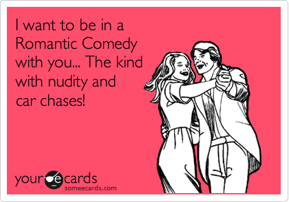 I want to be in a Romantic Comedy with you... The kind with nudity and  car chases!