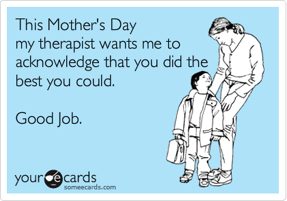 This Mother's Day  my therapist wants me to  acknowledge that you did the best you could.   Good Job.