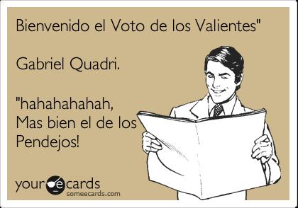 """Bienvenido el Voto de los Valientes""""  Gabriel Quadri.  """"hahahahahah, Mas bien el de los Pendejos!"""