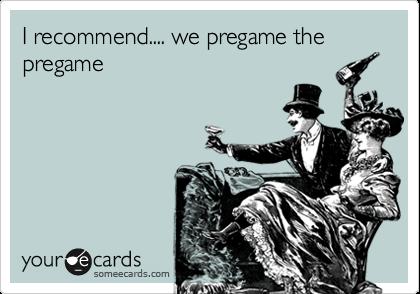 I recommend.... we pregame the pregame