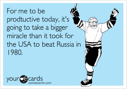 For me to be prodtuctive today, it's going to take a bigger miracle than it took for the USA to beat Russia in 1980.