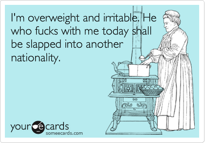 I'm overweight and irritable. He who fucks with me today shall be slapped into another nationality.