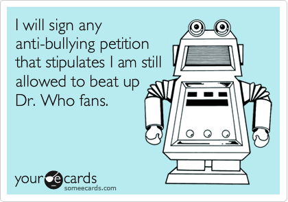 I will sign any anti-bullying petition that stipulates I am still allowed to beat up Dr. Who fans.