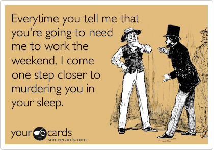 Everytime you tell me that you're going to need me to work the weekend, I come one step closer to murdering you in your sleep.